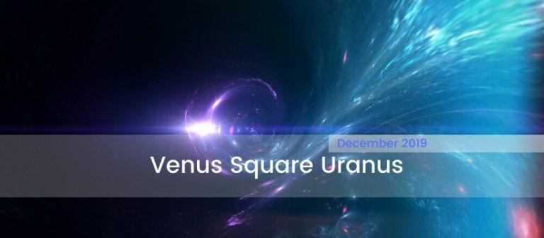 Venus Square Uranus December 2019